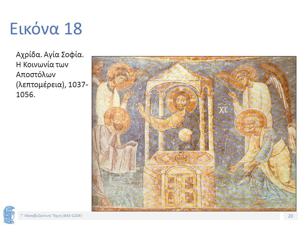20 Γ' Μεσοβυζαντινή Τέχνη (843-1204) 20 Εικόνα 18 Αχρίδα. Αγία Σοφία. Η Κοινωνία των Αποστόλων (λεπτομέρεια), 1037- 1056.