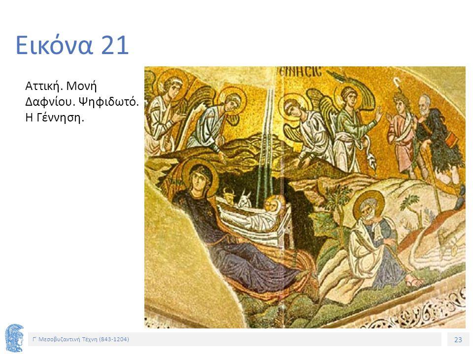 23 Γ' Μεσοβυζαντινή Τέχνη (843-1204) 23 Εικόνα 21 Αττική. Μονή Δαφνίου. Ψηφιδωτό. Η Γέννηση.