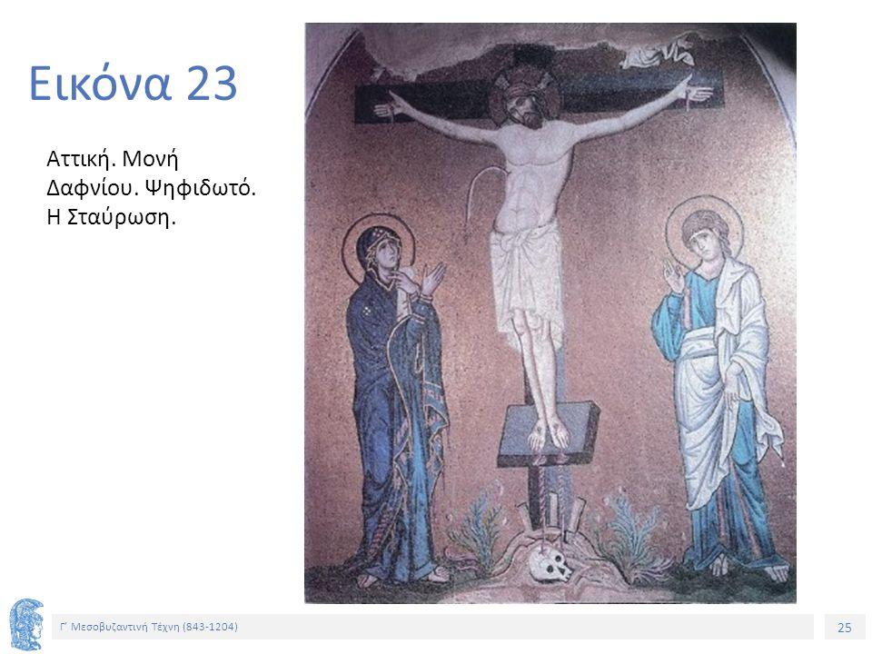 25 Γ' Μεσοβυζαντινή Τέχνη (843-1204) 25 Εικόνα 23 Αττική. Μονή Δαφνίου. Ψηφιδωτό. Η Σταύρωση.