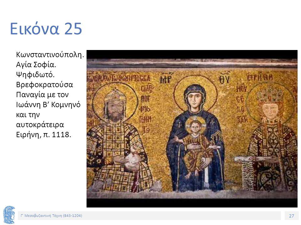 27 Γ' Μεσοβυζαντινή Τέχνη (843-1204) 27 Εικόνα 25 Κωνσταντινούπολη. Αγία Σοφία. Ψηφιδωτό. Βρεφοκρατούσα Παναγία με τον Ιωάννη Β' Κομνηνό και την αυτοκ