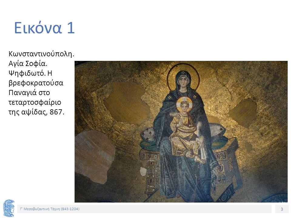 3 Γ' Μεσοβυζαντινή Τέχνη (843-1204) 3 Εικόνα 1 Κωνσταντινούπολη. Αγία Σοφία. Ψηφιδωτό. Η βρεφοκρατούσα Παναγιά στο τεταρτοσφαίριο της αψίδας, 867.