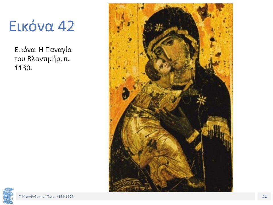 44 Γ' Μεσοβυζαντινή Τέχνη (843-1204) 44 Εικόνα 42 Εικόνα. Η Παναγία του Βλαντιμήρ, π. 1130.