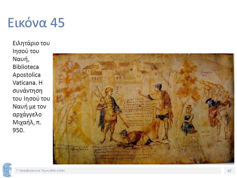 47 Γ' Μεσοβυζαντινή Τέχνη (843-1204) 47 Εικόνα 45 Ειλητάριο του Ιησού του Ναυή, Biblioteca Apostolica Vaticana. Η συνάντηση του Ιησού του Ναυή με τον