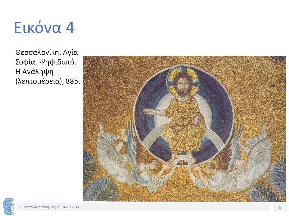 6 Γ' Μεσοβυζαντινή Τέχνη (843-1204) 6 Εικόνα 4 Θεσσαλονίκη. Αγία Σοφία. Ψηφιδωτό. Η Ανάληψη (λεπτομέρεια), 885.