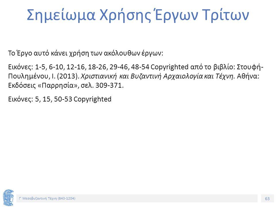 63 Γ' Μεσοβυζαντινή Τέχνη (843-1204) 63 Σημείωμα Χρήσης Έργων Τρίτων Το Έργο αυτό κάνει χρήση των ακόλουθων έργων: Εικόνες: 1-5, 6-10, 12-16, 18-26, 2
