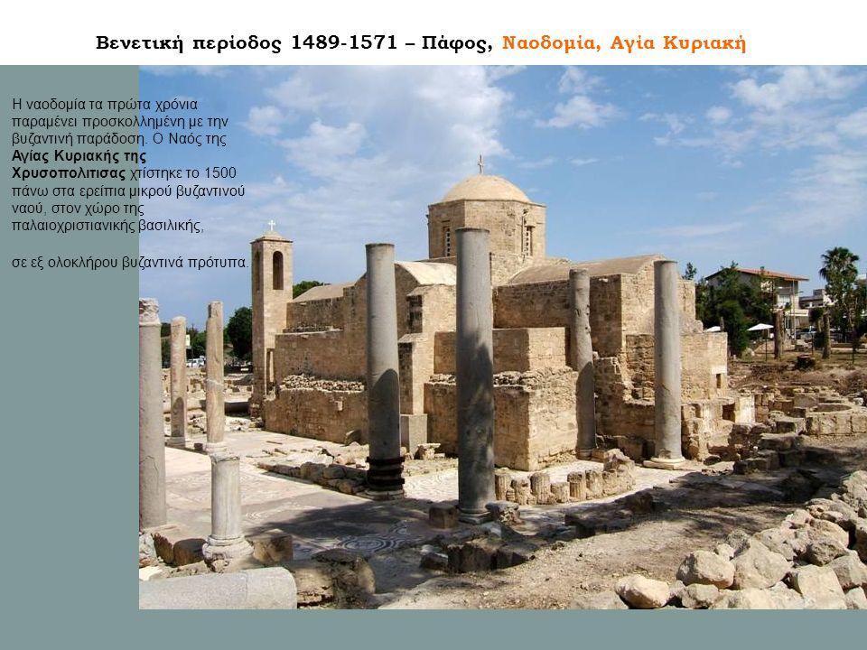 Βενετική περίοδος 1489-1571 – Πάφος, Ναοδομία, Αγία Κυριακή Η ναοδομία τα πρώτα χρόνια παραμένει προσκολλημένη με την βυζαντινή παράδοση.