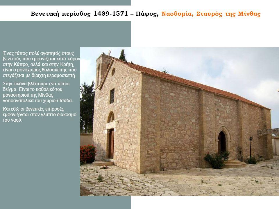 Βενετική περίοδος 1489-1571 – Πάφος, Ναοδομία, Σταυρός της Μίνθας Ένας τύπος πολύ αγαπητός στους βενετούς που εμφανίζεται κατά κόρον στην Κύπρο, αλλά και στην Κρήτη, είναι ο μονόχωρος θολοσκεπής που στεγάζεται με δίριχτη κεραμοσκεπή.