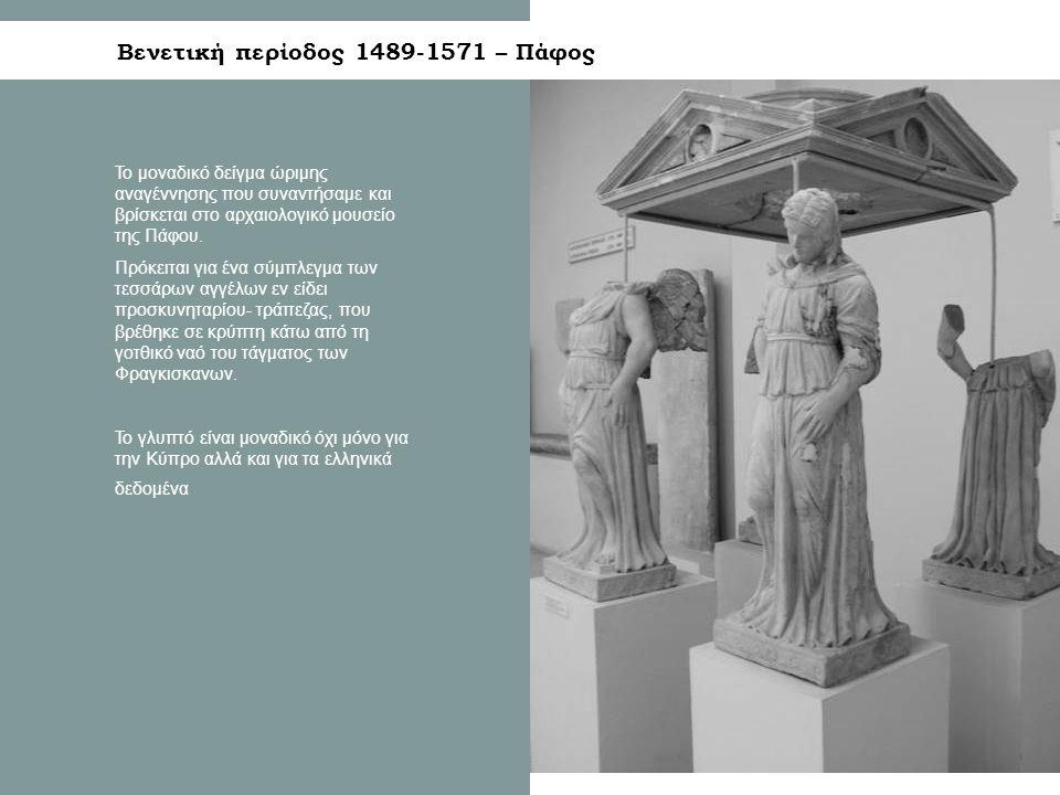 Βενετική περίοδος 1489-1571 – Πάφος Το μοναδικό δείγμα ώριμης αναγέννησης που συναντήσαμε και βρίσκεται στο αρχαιολογικό μουσείο της Πάφου.