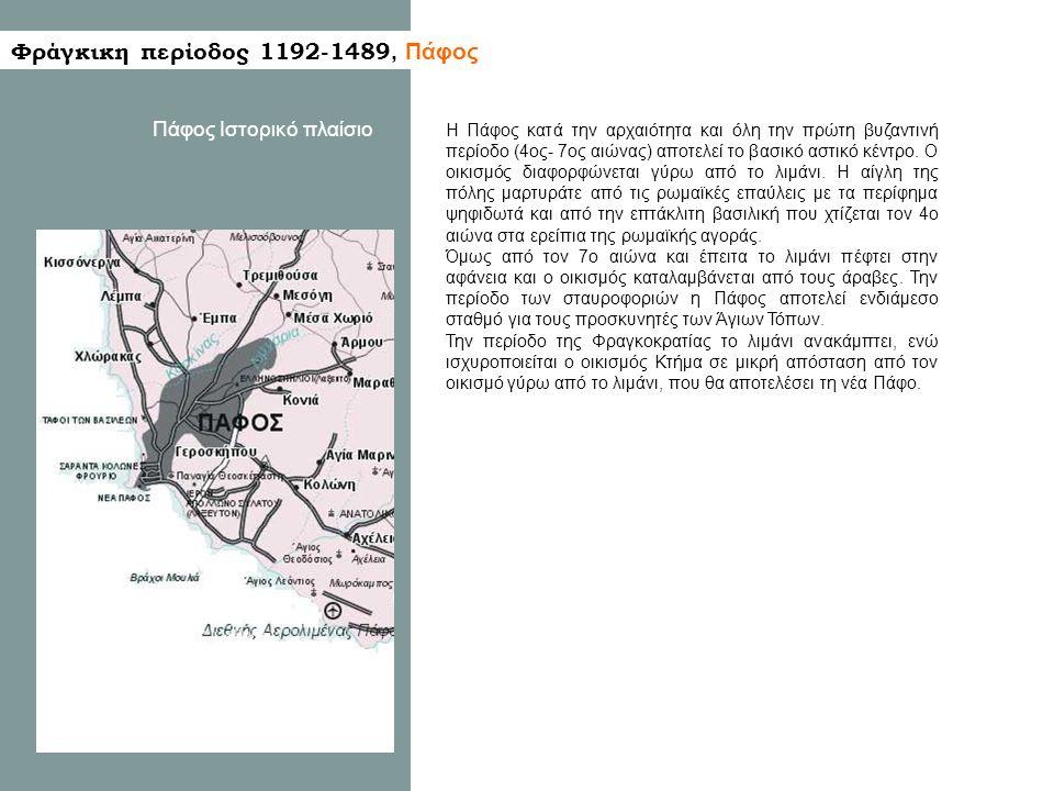 Φράγκικη περίοδος 1192-1489, Πάφος Πάφος Ιστορικό πλαίσιο Η Πάφος κατά την αρχαιότητα και όλη την πρώτη βυζαντινή περίοδο (4ος- 7ος αιώνας) αποτελεί το βασικό αστικό κέντρο.