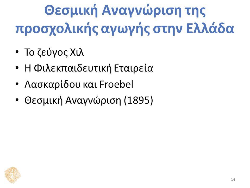 Θεσμική Αναγνώριση της προσχολικής αγωγής στην Ελλάδα Το ζεύγος Χιλ Η Φιλεκπαιδευτική Εταιρεία Λασκαρίδου και Froebel Θεσμική Αναγνώριση (1895) 14