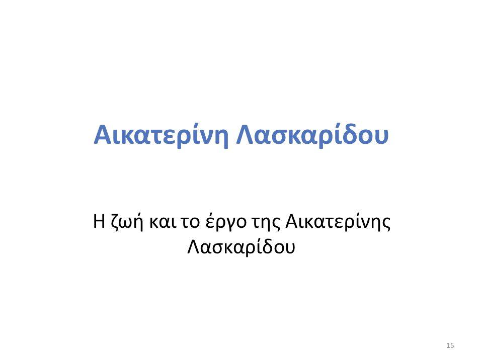 Αικατερίνη Λασκαρίδου Η ζωή και το έργο της Αικατερίνης Λασκαρίδου 15