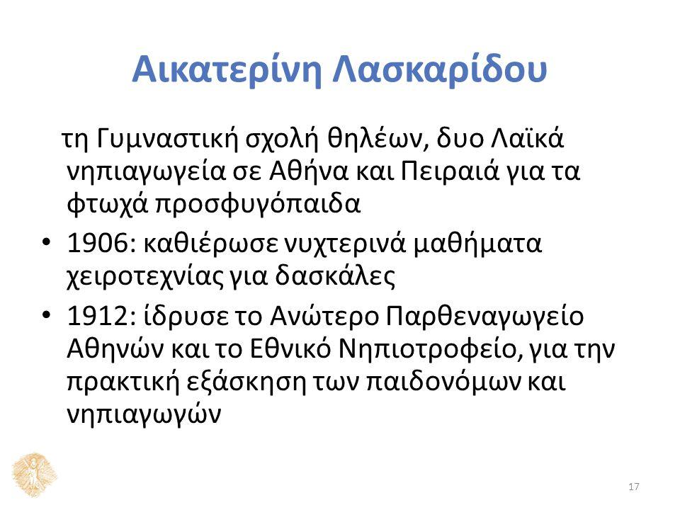 Αικατερίνη Λασκαρίδου τη Γυμναστική σχολή θηλέων, δυο Λαϊκά νηπιαγωγεία σε Αθήνα και Πειραιά για τα φτωχά προσφυγόπαιδα 1906: καθιέρωσε νυχτερινά μαθήματα χειροτεχνίας για δασκάλες 1912: ίδρυσε το Ανώτερο Παρθεναγωγείο Αθηνών και το Εθνικό Νηπιοτροφείο, για την πρακτική εξάσκηση των παιδονόμων και νηπιαγωγών 17