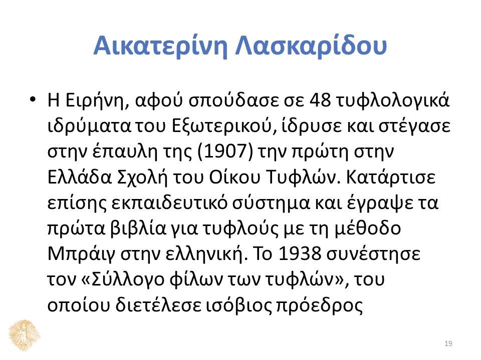 Αικατερίνη Λασκαρίδου Η Ειρήνη, αφού σπούδασε σε 48 τυφλολογικά ιδρύματα του Εξωτερικού, ίδρυσε και στέγασε στην έπαυλη της (1907) την πρώτη στην Ελλάδα Σχολή του Οίκου Τυφλών.