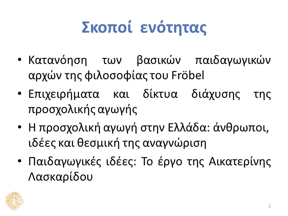 Σκοποί ενότητας Κατανόηση των βασικών παιδαγωγικών αρχών της φιλοσοφίας του Fröbel Επιχειρήματα και δίκτυα διάχυσης της προσχολικής αγωγής Η προσχολική αγωγή στην Ελλάδα: άνθρωποι, ιδέες και θεσμική της αναγνώριση Παιδαγωγικές ιδέες: Το έργο της Αικατερίνης Λασκαρίδου 2