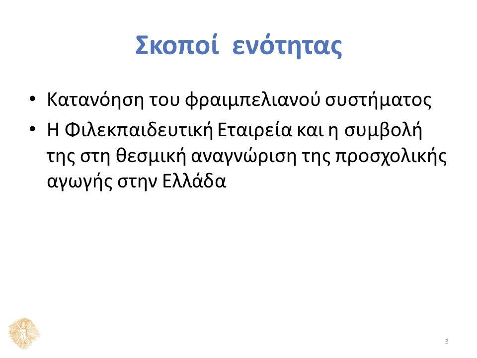 Σκοποί ενότητας Κατανόηση του φραιμπελιανού συστήματος Η Φιλεκπαιδευτική Εταιρεία και η συμβολή της στη θεσμική αναγνώριση της προσχολικής αγωγής στην Ελλάδα 3