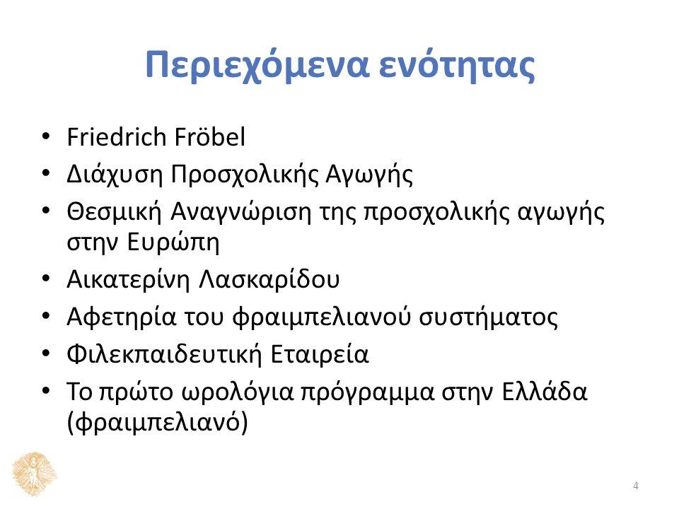 Περιεχόμενα ενότητας Friedrich Fröbel Διάχυση Προσχολικής Αγωγής Θεσμική Αναγνώριση της προσχολικής αγωγής στην Ευρώπη Αικατερίνη Λασκαρίδου Αφετηρία του φραιμπελιανού συστήματος Φιλεκπαιδευτική Εταιρεία Το πρώτο ωρολόγια πρόγραμμα στην Ελλάδα (φραιμπελιανό) 4
