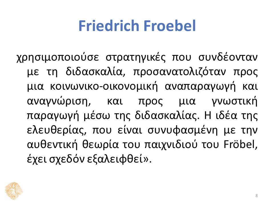 Friedrich Froebel χρησιμοποιούσε στρατηγικές που συνδέονταν με τη διδασκαλία, προσανατολιζόταν προς μια κοινωνικο-οικονομική αναπαραγωγή και αναγνώριση, και προς μια γνωστική παραγωγή μέσω της διδασκαλίας.