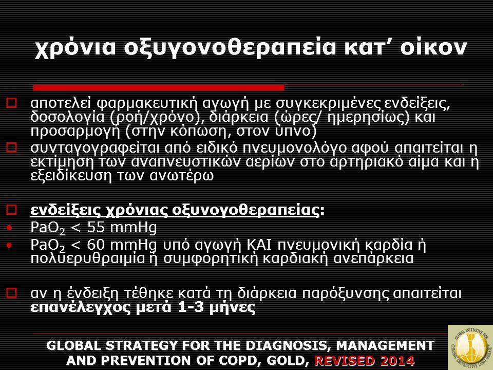 χρόνια οξυγονοθεραπεία κατ' οίκον  αποτελεί φαρμακευτική αγωγή με συγκεκριμένες ενδείξεις, δοσολογία (ροή/χρόνο), διάρκεια (ώρες/ ημερησίως) και προσαρμογή (στην κόπωση, στον ύπνο)  συνταγογραφείται από ειδικό πνευμονολόγο αφού απαιτείται η εκτίμηση των αναπνευστικών αερίων στο αρτηριακό αίμα και η εξειδίκευση των ανωτέρω  ενδείξεις χρόνιας οξυνογοθεραπείας: PaO 2 < 55 mmHg PaO 2 < 60 mmHg υπό αγωγή ΚΑΙ πνευμονική καρδία ή πολυερυθραιμία ή συμφορητική καρδιακή ανεπάρκεια  αν η ένδειξη τέθηκε κατά τη διάρκεια παρόξυνσης απαιτείται επανέλεγχος μετά 1-3 μήνες GLOBAL STRATEGY FOR THE DIAGNOSIS, MANAGEMENT AND PREVENTION OF COPD, GOLD, REVISED 2014