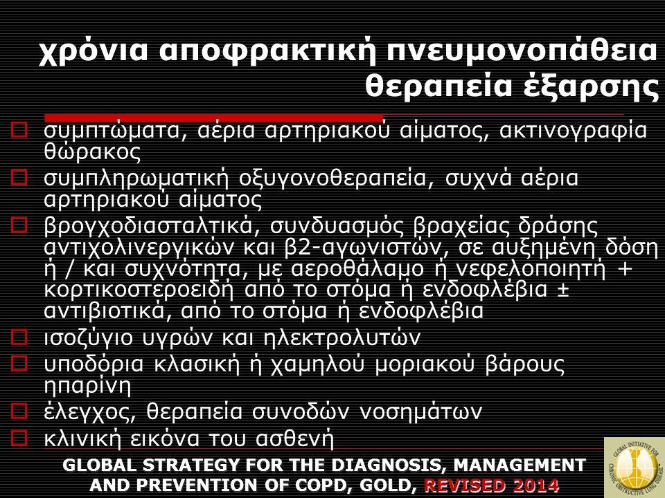 χρόνια αποφρακτική πνευμονοπάθεια θεραπεία έξαρσης GLOBAL STRATEGY FOR THE DIAGNOSIS, MANAGEMENT AND PREVENTION OF COPD, GOLD, REVISED 2014  συμπτώματα, αέρια αρτηριακού αίματος, ακτινογραφία θώρακος  συμπληρωματική οξυγονοθεραπεία, συχνά αέρια αρτηριακού αίματος  βρογχοδιασταλτικά, συνδυασμός βραχείας δράσης αντιχολινεργικών και β2-αγωνιστών, σε αυξημένη δόση ή / και συχνότητα, με αεροθάλαμο ή νεφελοποιητή + κορτικοστεροειδή από το στόμα ή ενδοφλέβια ± αντιβιοτικά, από το στόμα ή ενδοφλέβια  ισοζύγιο υγρών και ηλεκτρολυτών  υποδόρια κλασική ή χαμηλού μοριακού βάρους ηπαρίνη  έλεγχος, θεραπεία συνοδών νοσημάτων  κλινική εικόνα του ασθενή