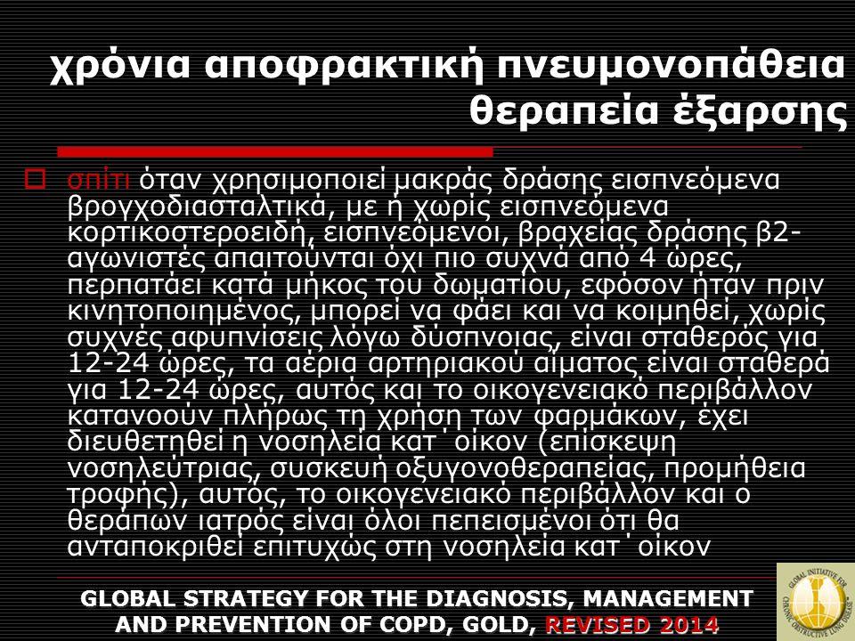 χρόνια αποφρακτική πνευμονοπάθεια θεραπεία έξαρσης GLOBAL STRATEGY FOR THE DIAGNOSIS, MANAGEMENT AND PREVENTION OF COPD, GOLD, REVISED 2014  σπίτι όταν χρησιμοποιεί μακράς δράσης εισπνεόμενα βρογχοδιασταλτικά, με ή χωρίς εισπνεόμενα κορτικοστεροειδή, εισπνεόμενοι, βραχείας δράσης β2- αγωνιστές απαιτούνται όχι πιο συχνά από 4 ώρες, περπατάει κατά μήκος του δωματίου, εφόσον ήταν πριν κινητοποιημένος, μπορεί να φάει και να κοιμηθεί, χωρίς συχνές αφυπνίσεις λόγω δύσπνοιας, είναι σταθερός για 12-24 ώρες, τα αέρια αρτηριακού αίματος είναι σταθερά για 12-24 ώρες, αυτός και το οικογενειακό περιβάλλον κατανοούν πλήρως τη χρήση των φαρμάκων, έχει διευθετηθεί η νοσηλεία κατ΄οίκον (επίσκεψη νοσηλεύτριας, συσκευή οξυγονοθεραπείας, προμήθεια τροφής), αυτός, το οικογενειακό περιβάλλον και ο θεράπων ιατρός είναι όλοι πεπεισμένοι ότι θα ανταποκριθεί επιτυχώς στη νοσηλεία κατ΄οίκον