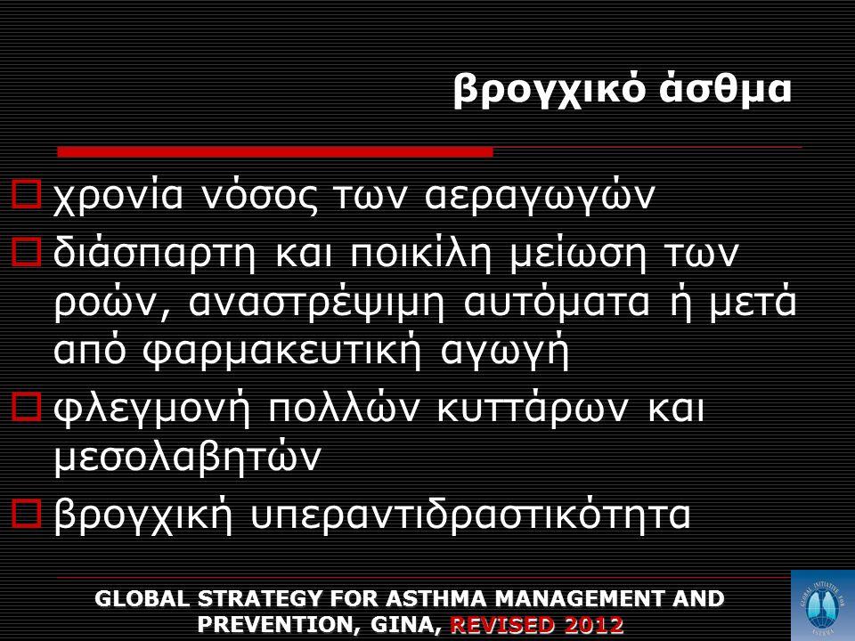 βρογχικό άσθμα  χρονία νόσος των αεραγωγών  διάσπαρτη και ποικίλη μείωση των ροών, αναστρέψιμη αυτόματα ή μετά από φαρμακευτική αγωγή  φλεγμονή πολλών κυττάρων και μεσολαβητών  βρογχική υπεραντιδραστικότητα GLOBAL STRATEGY FOR ASTHMA MANAGEMENT AND PREVENTION, GINA, REVISED 2012