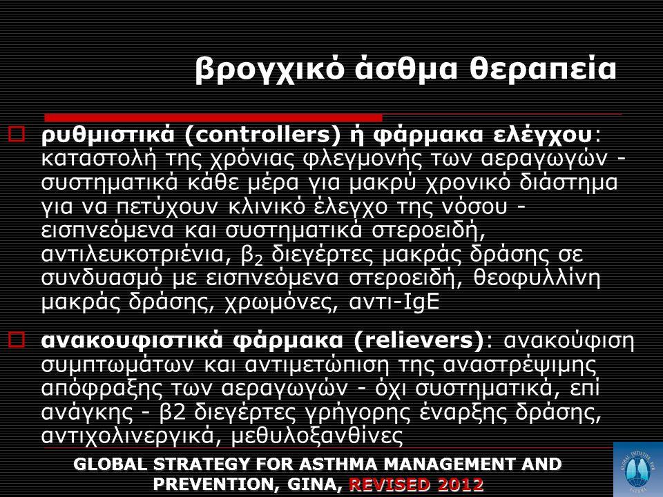 βρογχικό άσθμα θεραπεία  ρυθμιστικά (controllers) ή φάρμακα ελέγχου: καταστολή της χρόνιας φλεγμονής των αεραγωγών - συστηματικά κάθε μέρα για μακρύ χρονικό διάστημα για να πετύχουν κλινικό έλεγχο της νόσου - εισπνεόμενα και συστηματικά στεροειδή, αντιλευκοτριένια, β 2 διεγέρτες μακράς δράσης σε συνδυασμό με εισπνεόμενα στεροειδή, θεοφυλλίνη μακράς δράσης, χρωμόνες, αντι-ΙgE  ανακουφιστικά φάρμακα (relievers): ανακούφιση συμπτωμάτων και αντιμετώπιση της αναστρέψιμης απόφραξης των αεραγωγών - όχι συστηματικά, επί ανάγκης - β2 διεγέρτες γρήγορης έναρξης δράσης, αντιχολινεργικά, μεθυλοξανθίνες GLOBAL STRATEGY FOR ASTHMA MANAGEMENT AND PREVENTION, GINA, REVISED 2012