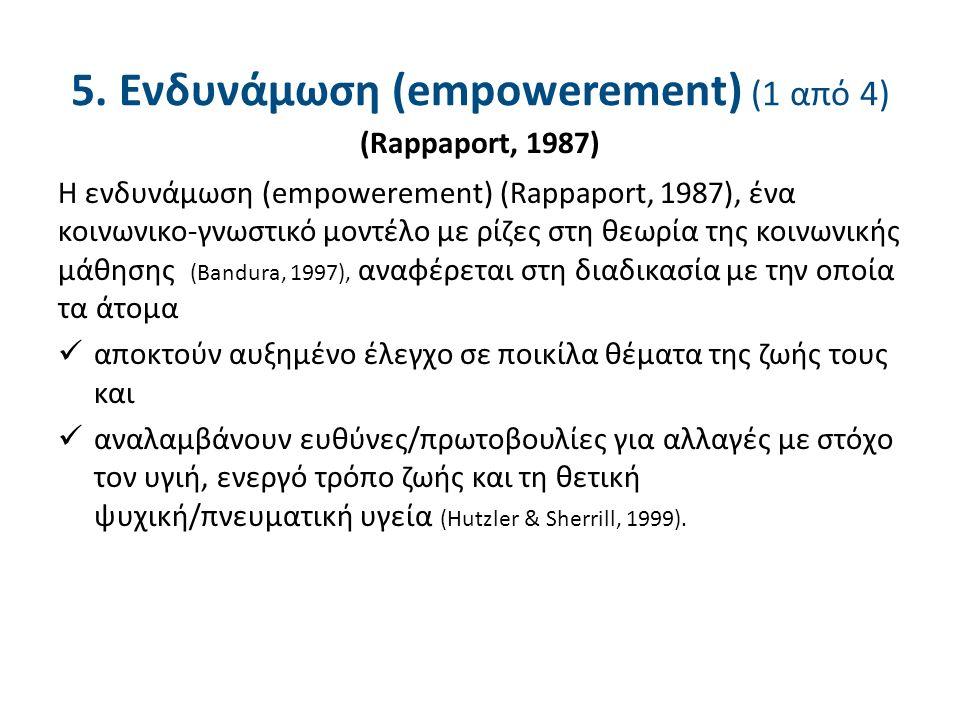 Η ενδυνάμωση (empowerement) (Rappaport, 1987), ένα κοινωνικο-γνωστικό μοντέλο με ρίζες στη θεωρία της κοινωνικής μάθησης (Bandura, 1997), αναφέρεται στη διαδικασία με την οποία τα άτομα αποκτούν αυξημένο έλεγχο σε ποικίλα θέματα της ζωής τους και αναλαμβάνουν ευθύνες/πρωτοβουλίες για αλλαγές με στόχο τον υγιή, ενεργό τρόπο ζωής και τη θετική ψυχική/πνευματική υγεία (Hutzler & Sherrill, 1999).
