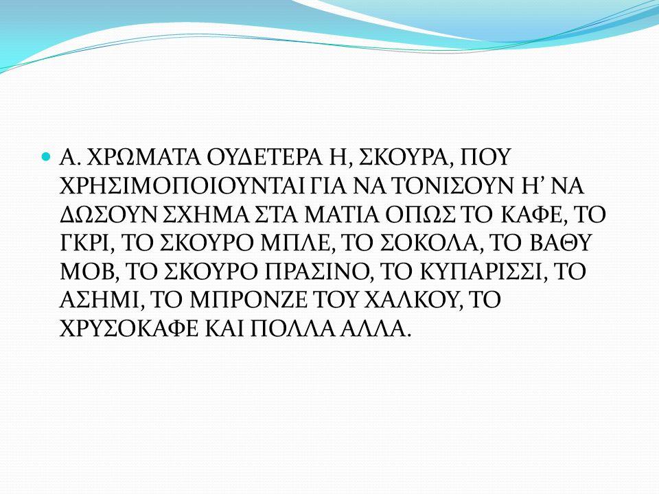 Α. ΧΡΩΜΑΤΑ ΟΥΔΕΤΕΡΑ Η, ΣΚΟΥΡΑ, ΠΟΥ ΧΡΗΣΙΜΟΠΟΙΟΥΝΤΑΙ ΓΙΑ ΝΑ ΤΟΝΙΣΟΥΝ Η' ΝΑ ΔΩΣΟΥΝ ΣΧΗΜΑ ΣΤΑ ΜΑΤΙΑ ΟΠΩΣ ΤΟ ΚΑΦΕ, ΤΟ ΓΚΡΙ, ΤΟ ΣΚΟΥΡΟ ΜΠΛΕ, ΤΟ ΣΟΚΟΛΑ, ΤΟ