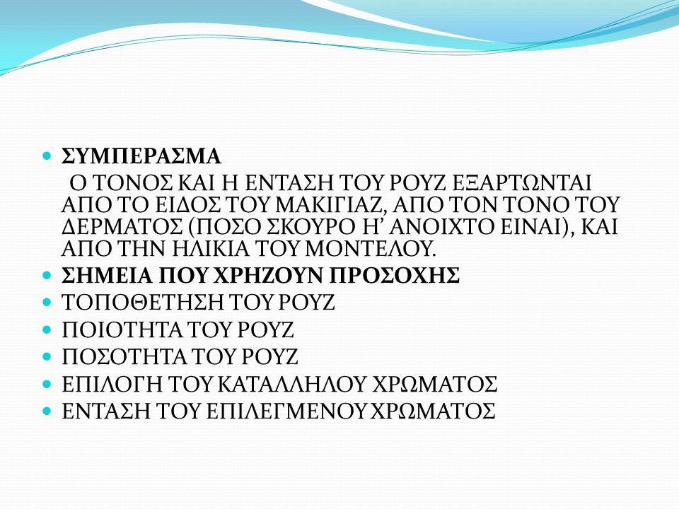 ΣΥΜΠΕΡΑΣΜΑ Ο ΤΟΝΟΣ ΚΑΙ Η ΕΝΤΑΣΗ ΤΟΥ ΡΟΥΖ ΕΞΑΡΤΩΝΤΑΙ ΑΠΟ ΤΟ ΕΙΔΟΣ ΤΟΥ ΜΑΚΙΓΙΑΖ, ΑΠΟ ΤΟΝ ΤΟΝΟ ΤΟΥ ΔΕΡΜΑΤΟΣ (ΠΟΣΟ ΣΚΟΥΡΟ Η' ΑΝΟΙΧΤΟ ΕΙΝΑΙ), ΚΑΙ ΑΠΟ ΤΗΝ ΗΛΙΚΙΑ ΤΟΥ ΜΟΝΤΕΛΟΥ.