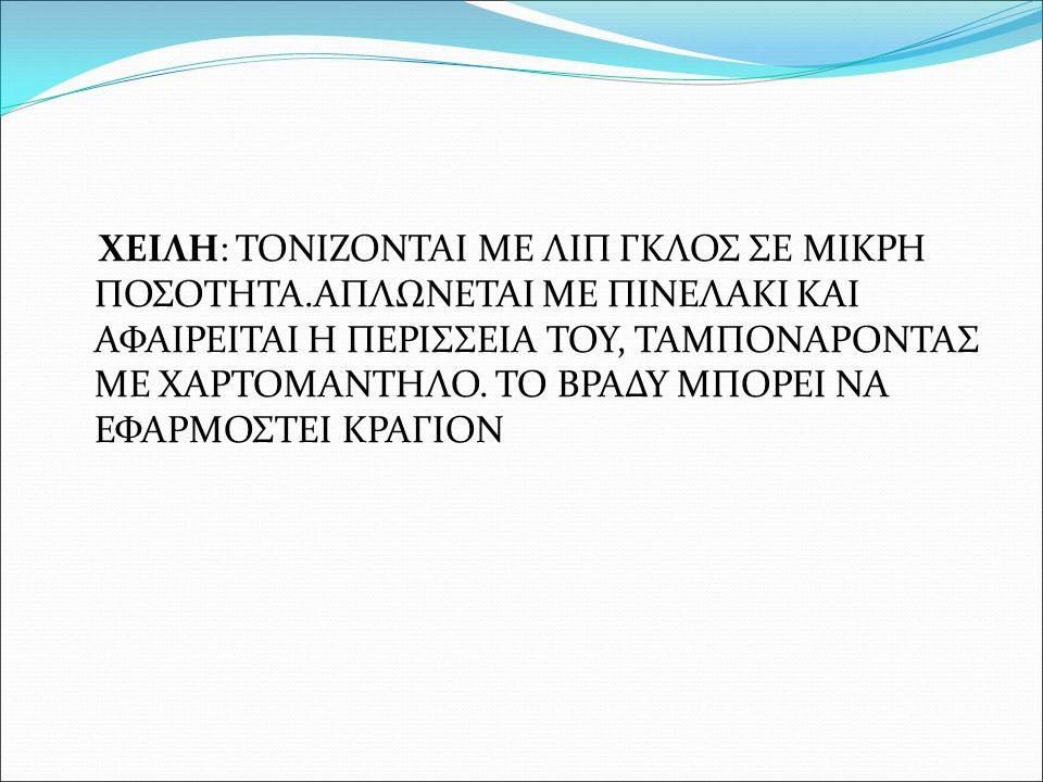 ΧΕΙΛΗ: ΤΟΝΙΖΟΝΤΑΙ ΜΕ ΛΙΠ ΓΚΛΟΣ ΣΕ ΜΙΚΡΗ ΠΟΣΟΤΗΤΑ.ΑΠΛΩΝΕΤΑΙ ΜΕ ΠΙΝΕΛΑΚΙ ΚΑΙ ΑΦΑΙΡΕΙΤΑΙ Η ΠΕΡΙΣΣΕΙΑ ΤΟΥ, ΤΑΜΠΟΝΑΡΟΝΤΑΣ ΜΕ ΧΑΡΤΟΜΑΝΤΗΛΟ. ΤΟ ΒΡΑΔΥ ΜΠΟΡΕΙ