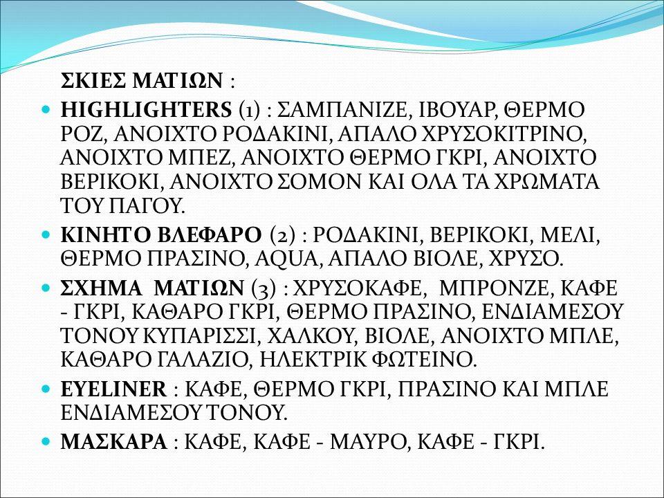 ΣΚΙΕΣ ΜΑΤΙΩΝ : HIGHLIGHTERS (1) : ΣΑΜΠΑΝΙΖΕ, ΙΒΟΥΑΡ, ΘΕΡΜΟ ΡΟΖ, ΑΝΟΙΧΤΟ ΡΟΔΑΚΙΝΙ, ΑΠΑΛΟ ΧΡΥΣΟΚΙΤΡΙΝΟ, ΑΝΟΙΧΤΟ ΜΠΕΖ, ΑΝΟΙΧΤΟ ΘΕΡΜΟ ΓΚΡΙ, ΑΝΟΙΧΤΟ ΒΕΡΙΚΟ