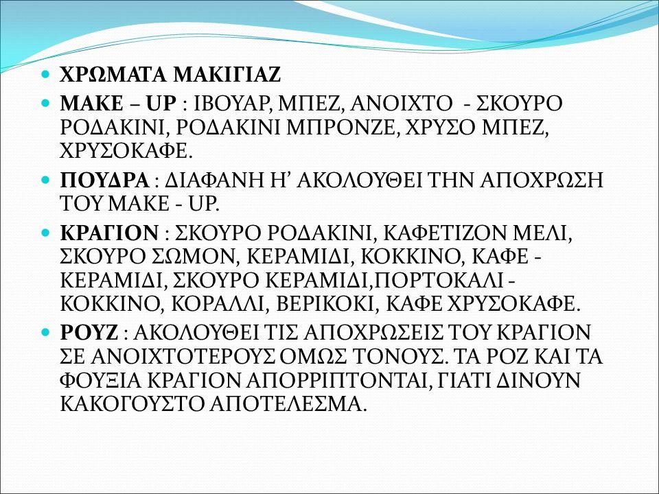ΧΡΩΜΑΤΑ ΜΑΚΙΓΙΑΖ MAKE – UP : ΙΒΟΥΑΡ, ΜΠΕΖ, ΑΝΟΙΧΤΟ - ΣΚΟΥΡΟ ΡΟΔΑΚΙΝΙ, ΡΟΔΑΚΙΝΙ ΜΠΡΟΝΖΕ, ΧΡΥΣΟ ΜΠΕΖ, ΧΡΥΣΟΚΑΦΕ. ΠΟΥΔΡΑ : ΔΙΑΦΑΝΗ Η' ΑΚΟΛΟΥΘΕΙ ΤΗΝ ΑΠΟΧΡ