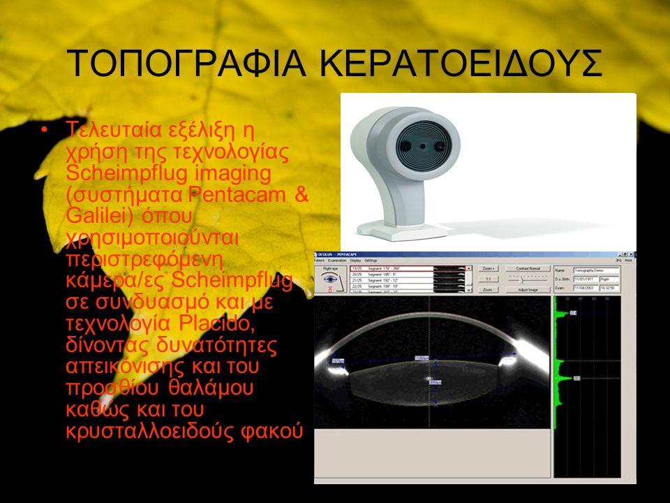 ΤΟΠΟΓΡΑΦΙΑ ΚΕΡΑΤΟΕΙΔΟΥΣ Τελευταία εξέλιξη η χρήση της τεχνολογίας Scheimpflug imaging (συστήματα Pentacam & Galilei) όπου χρησιμοποιούνται περιστρεφόμενη κάμερα/ες Scheimpflug σε συνδυασμό και με τεχνολογία Placido, δίνοντας δυνατότητες απεικόνισης και του προσθίου θαλάμου καθώς και του κρυσταλλοειδούς φακού