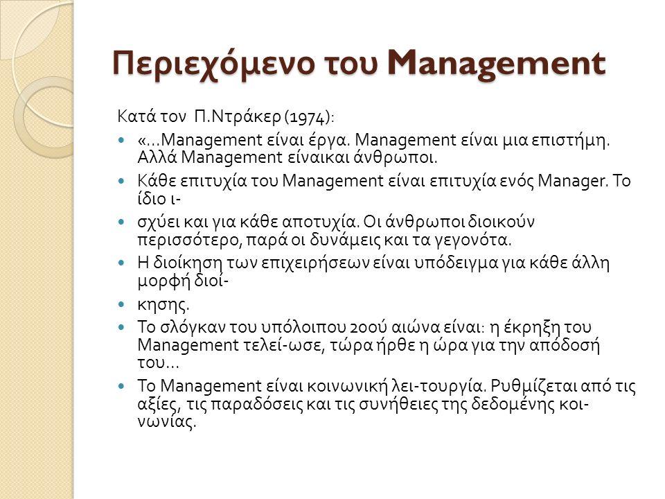 Περιεχόμενο του Management Κατά τον Π. Ντράκερ (1974): «...Management είναι έργα. Μ anagement είναι μια επιστήμη. Αλλά Μ anagement είναικαι άνθρωποι.