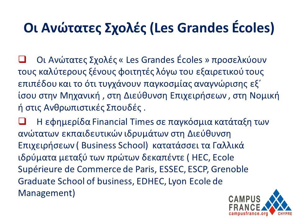 Οι Ανώτατες Σχολές (Les Grandes Écoles)  Οι Ανώτατες Σχολές « Les Grandes Écoles » προσελκύουν τους καλύτερους ξένους φοιτητές λόγω του εξαιρετικού τους επιπέδου και το ότι τυγχάνουν παγκοσμίας αναγνώρισης εξ΄ ίσου στην Μηχανική, στη Διεύθυνση Επιχειρήσεων, στη Νομική ή στις Ανθρωπιστικές Σπουδές.