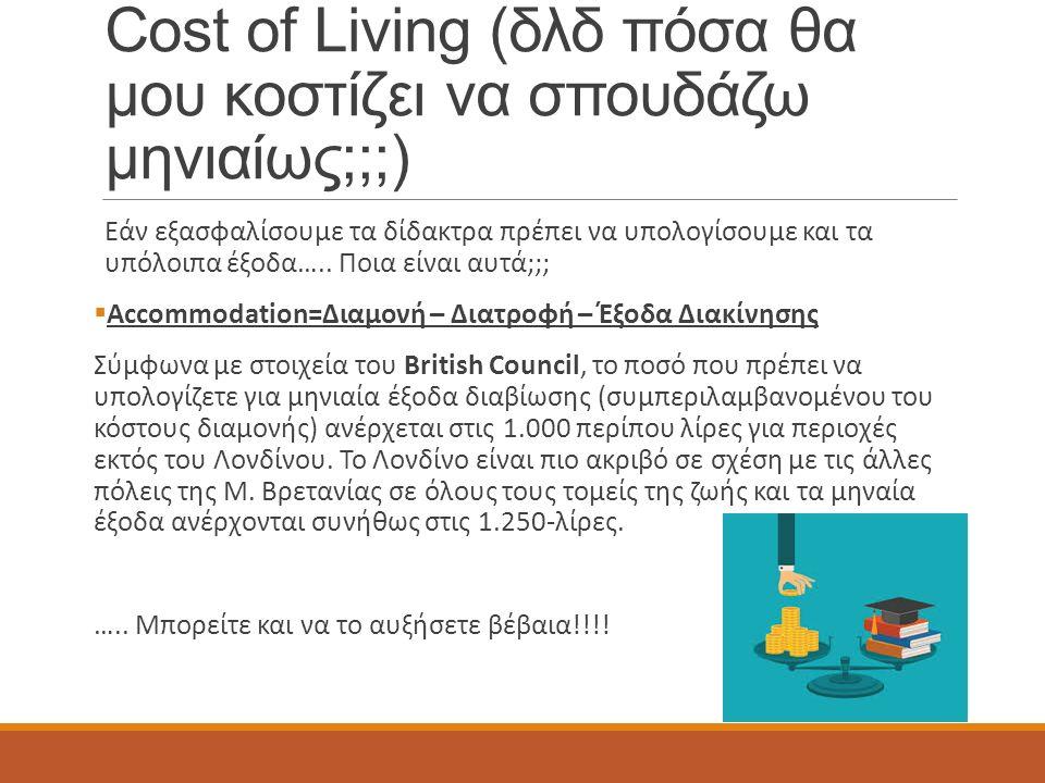 Cost of Living (δλδ πόσα θα μου κοστίζει να σπουδάζω μηνιαίως;;;) Εάν εξασφαλίσουμε τα δίδακτρα πρέπει να υπολογίσουμε και τα υπόλοιπα έξοδα…..