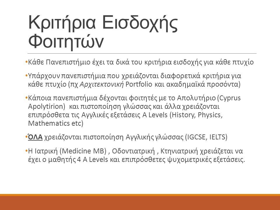 Κριτήρια Εισδοχής Φοιτητών Κάθε Πανεπιστήμιο έχει τα δικά του κριτήρια εισδοχής για κάθε πτυχίο Υπάρχουν πανεπιστήμια που χρειάζονται διαφορετικά κριτήρια για κάθε πτυχίο (πχ Αρχιτεκτονική Portfolio και ακαδημαϊκά προσόντα) Κάποια πανεπιστήμια δέχονται φοιτητές με το Απολυτήριο (Cyprus Apolytirion) και πιστοποίηση γλώσσας και άλλα χρειάζονται επιπρόσθετα τις Αγγλικές εξετάσεις A Levels (History, Physics, Mathematics etc) ΌΛΑ χρειάζονται πιστοποίηση Αγγλικής γλώσσας (IGCSE, IELTS) H Ιατρική (Medicine MB), Οδοντιατρική, Κτηνιατρική χρειάζεται να έχει ο μαθητής 4 A Levels και επιπρόσθετες ψυχομετρικές εξετάσεις.