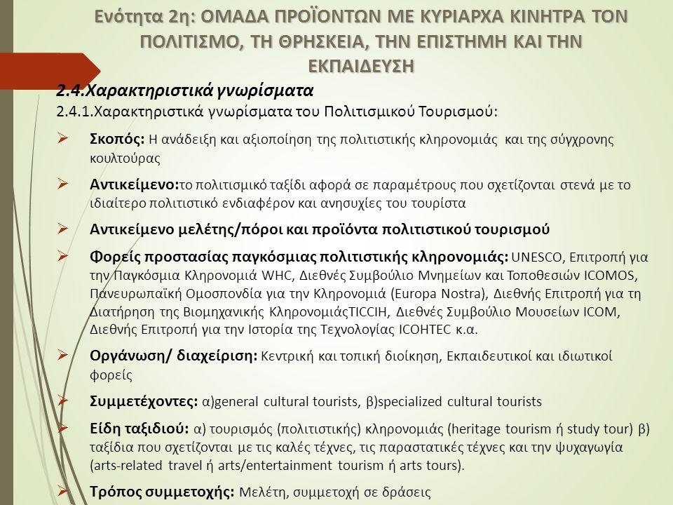 2.4.Χαρακτηριστικά γνωρίσματα 2.4.1.Χαρακτηριστικά γνωρίσματα του Πολιτισμικού Τουρισμού:  Σκοπός: Η ανάδειξη και αξιοποίηση της πολιτιστικής κληρονομιάς και της σύγχρονης κουλτούρας  Αντικείμενο: το πολιτισμικό ταξίδι αφορά σε παραμέτρους που σχετίζονται στενά με το ιδιαίτερο πολιτιστικό ενδιαφέρον και ανησυχίες του τουρίστα  Αντικείμενο μελέτης/πόροι και προϊόντα πολιτιστικού τουρισμού  Φορείς προστασίας παγκόσμιας πολιτιστικής κληρονομιάς: UNESCO, Επιτροπή για την Παγκόσμια Κληρονομιά WHC, Διεθνές Συμβούλιο Μνημείων και Τοποθεσιών ICOMOS, Πανευρωπαϊκή Ομοσπονδία για την Κληρονομιά (Europa Nostra), Διεθνής Επιτροπή για τη Διατήρηση της Βιομηχανικής ΚληρονομιάςTICCIH, Διεθνές Συμβούλιο Μουσείων ICOM, Διεθνής Επιτροπή για την Ιστορία της Τεχνολογίας ICOHTEC κ.α.