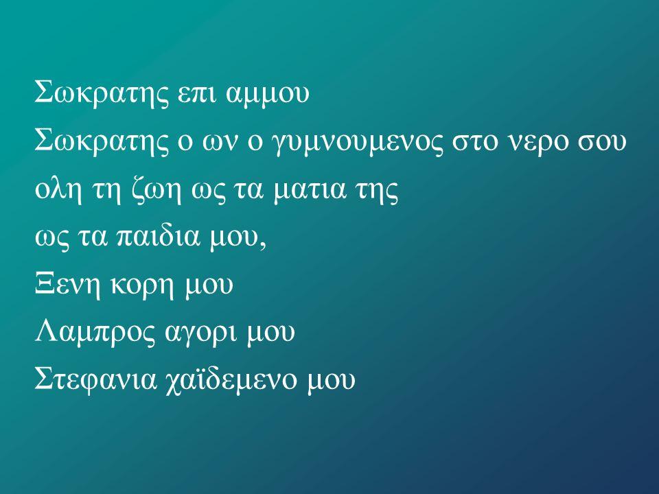 Σωκρατης επι αμμου Σωκρατης ο ων ο γυμνουμενος στο νερο σου ολη τη ζωη ως τα ματια της ως τα παιδια μου, Ξενη κορη μου Λαμπρος αγορι μου Στεφανια χαϊδ