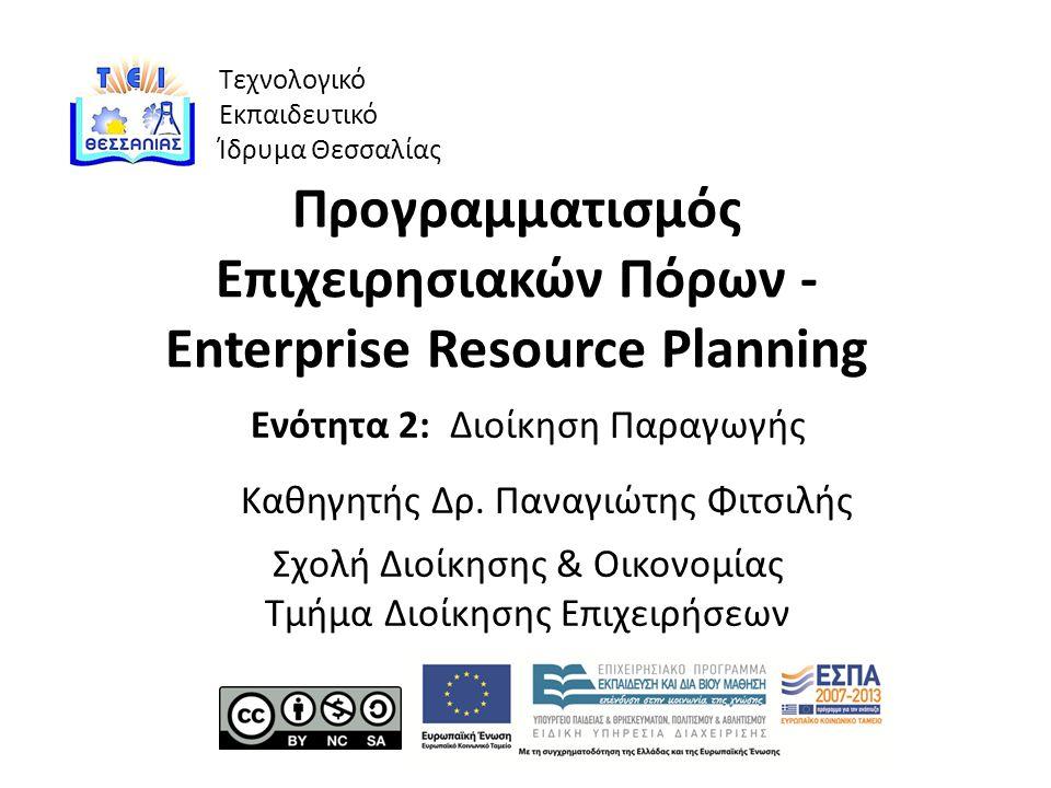 Τεχνολογικό Εκπαιδευτικό Ίδρυμα Θεσσαλίας Προγραμματισμός Επιχειρησιακών Πόρων - Enterprise Resource Planning Ενότητα 2: Διοίκηση Παραγωγής Καθηγητής Δρ.