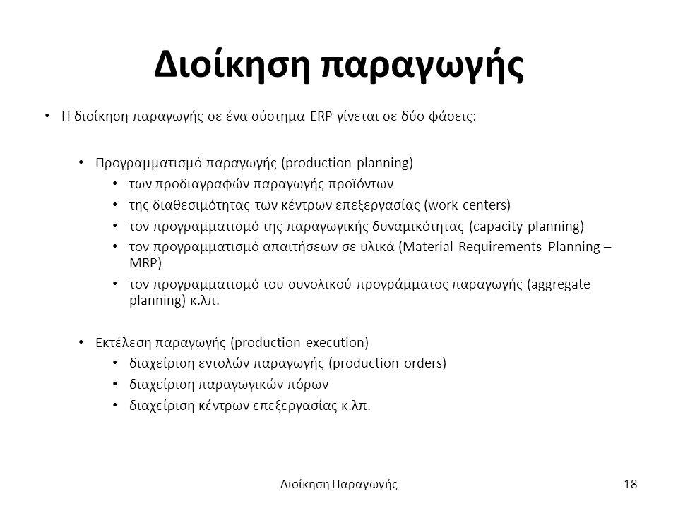 Διοίκηση παραγωγής Η διοίκηση παραγωγής σε ένα σύστημα ERP γίνεται σε δύο φάσεις: Προγραμματισμό παραγωγής (production planning) των προδιαγραφών παραγωγής προϊόντων της διαθεσιμότητας των κέντρων επεξεργασίας (work centers) τον προγραμματισμό της παραγωγικής δυναμικότητας (capacity planning) τον προγραμματισμό απαιτήσεων σε υλικά (Material Requirements Planning – MRP) τον προγραμματισμό του συνολικού προγράμματος παραγωγής (aggregate planning) κ.λπ.
