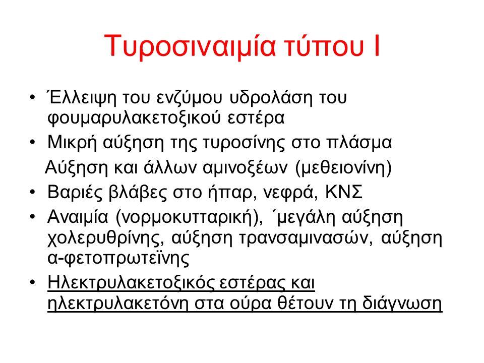 Τυροσιναιμία τύπου I Έλλειψη του ενζύμου υδρολάση του φουμαρυλακετοξικού εστέρα Μικρή αύξηση της τυροσίνης στο πλάσμα Αύξηση και άλλων αμινοξέων (μεθειονίνη) Βαριές βλάβες στο ήπαρ, νεφρά, ΚΝΣ Αναιμία (νορμοκυτταρική), ΄μεγάλη αύξηση χολερυθρίνης, αύξηση τρανσαμινασών, αύξηση α-φετοπρωτεϊνης Ηλεκτρυλακετοξικός εστέρας και ηλεκτρυλακετόνη στα ούρα θέτουν τη διάγνωση