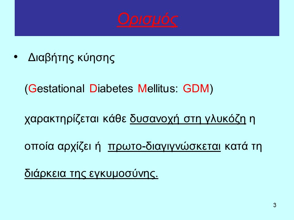 3 Ορισμός Διαβήτης κύησης (Gestational Diabetes Mellitus: GDM) χαρακτηρίζεται κάθε δυσανοχή στη γλυκόζη η οποία αρχίζει ή πρωτο-διαγιγνώσκεται κατά τη