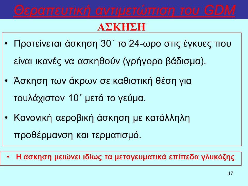 47 Θεραπευτική αντιμετώπιση του GDM Η άσκηση μειώνει ιδίως τα μεταγευματικά επίπεδα γλυκόζης ΑΣΚΗΣΗ Προτείνεται άσκηση 30΄ το 24-ωρο στις έγκυες που είναι ικανές να ασκηθούν (γρήγορο βάδισμα).