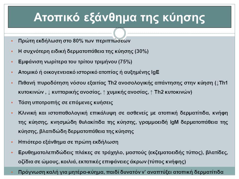 Ατοπικό εξάνθημα της κύησης  Πρώτη εκδήλωση στο 80% των περιπτώσεων  Η συχνότερη ειδική δερματοπάθεια της κύησης (30%)  Εμφάνιση νωρίτερα του τρίτου τριμήνου (75%)  Ατομικό ή οικογενειακό ιστορικό ατοπίας ή αυξημένης IgE  Πιθανή πυροδότηση νόσου εξαιτίας Th2 ανοσολογικής απάντησης στην κύηση (↓Th1 κυτοκινών, ↓ κυτταρικής ανοσίας, ↑ χυμικής ανοσίας, ↑ Th2 κυτοκινών)  Τάση υποτροπής σε επόμενες κυήσεις  Κλινική και ιστοπαθολογική επικάλυψη σε ασθενείς με ατοπική δερματίτιδα, κνήφη της κύησης, κνησμώδη θυλακίτιδα της κύησης, γραμμοειδή IgM δερματοπάθεια της κύησης, βλατιδώδη δερματοπάθεια της κύησης  Ηπιότερο εξάνθημα σε πρώτη εκδήλωση  Ερυθηματολεπιδώδεις πλάκες σε τράχηλο, μαστούς (εκζεματοειδής τύπος), βλατίδες, οζίδια σε ώμους, κοιλιά, εκτατικές επιφάνειες άκρων (τύπος κνήφης)  Πρόγνωση καλή για μητέρα-κύημα, παιδί δυνατόν ν' αναπτύξει ατοπική δερματίτιδα