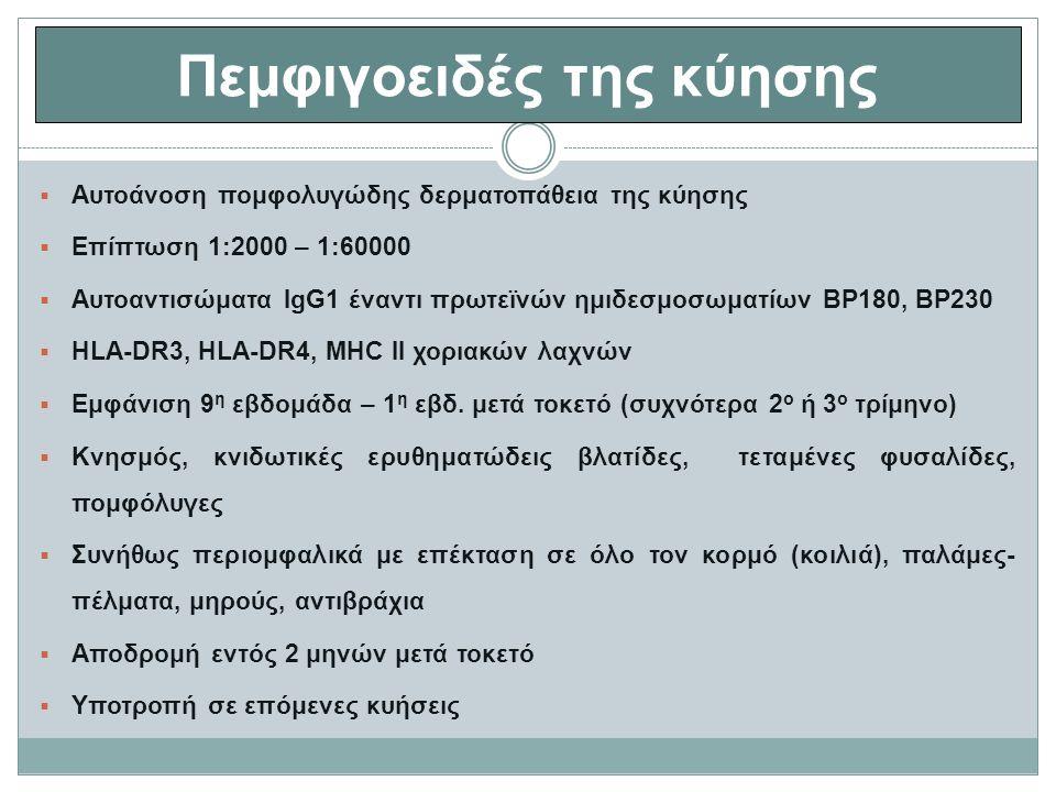 Πεμφιγοειδές της κύησης  Αυτοάνοση πομφολυγώδης δερματοπάθεια της κύησης  Επίπτωση 1:2000 – 1:60000  Αυτοαντισώματα IgG1 έναντι πρωτεϊνών ημιδεσμοσωματίων BP180, BP230  HLA-DR3, HLA-DR4, MHC II χοριακών λαχνών  Εμφάνιση 9 η εβδομάδα – 1 η εβδ.