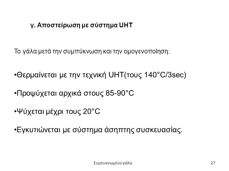 27 γ. Αποστείρωση με σύστημα UHT Το γάλα μετά την συμπύκνωση και την ομογενοποίηση: Θερμαίνεται με την τεχνική UHT(τους 140°C/3sec) Προψύχεται αρχικά