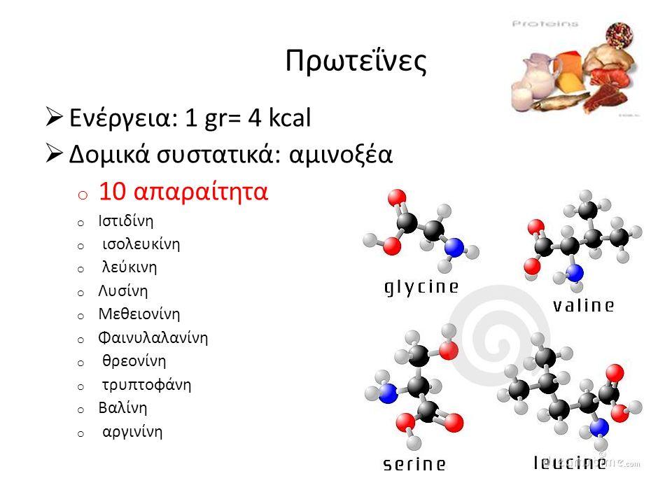 Πρωτεΐνες  Ενέργεια: 1 gr= 4 kcal  Δομικά συστατικά: αμινοξέα o 10 απαραίτητα o Ιστιδίνη o ισολευκίνη o λεύκινη o Λυσίνη o Μεθειονίνη o Φαινυλαλανίνη o θρεονίνη o τρυπτοφάνη o Βαλίνη o αργινίνη