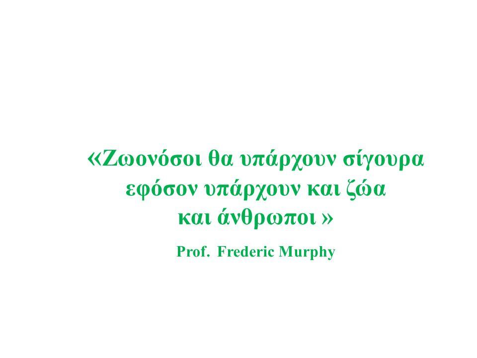 « Ζωονόσοι θα υπάρχουν σίγουρα εφόσον υπάρχουν και ζώα και άνθρωποι » Prof. Frederic Murphy