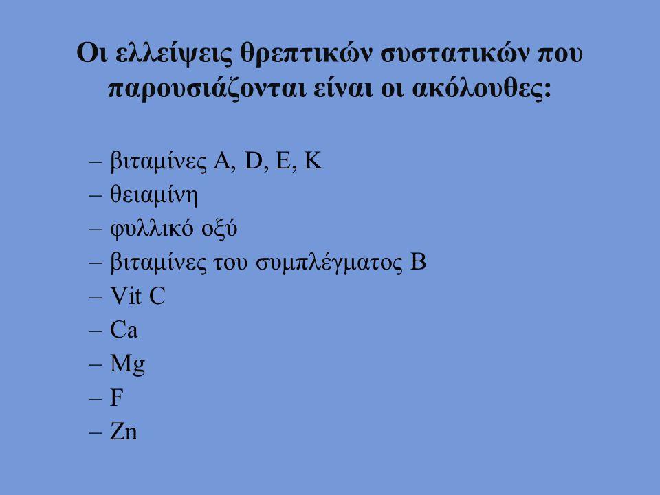 Οι ελλείψεις θρεπτικών συστατικών που παρουσιάζονται είναι οι ακόλουθες: –βιταμίνες Α, D, E, K –θειαμίνη –φυλλικό οξύ –βιταμίνες του συμπλέγματος Β –Vit C –Ca –Mg –F –Zn
